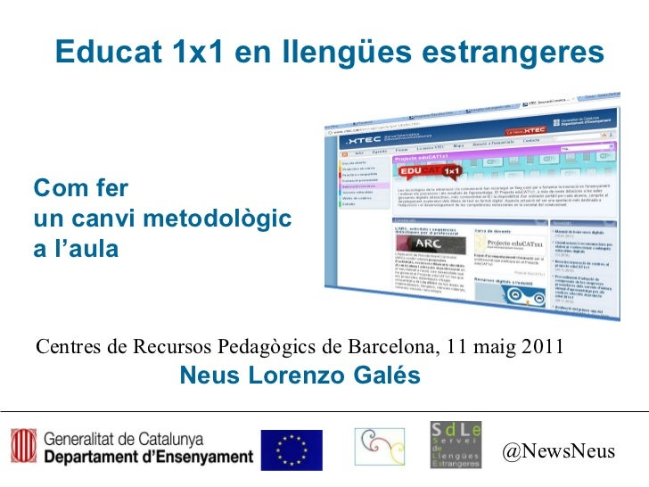 Educat 1x1 en llengües estrangeres Centres de Recursos Pedagògics de Barcelona, 11 maig 2011 Neus Lorenzo Galés @NewsNeus ...