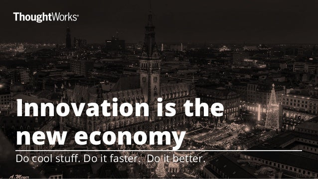 Innovation is the  new economy  Do cool stuff. Do it faster. Do it better.