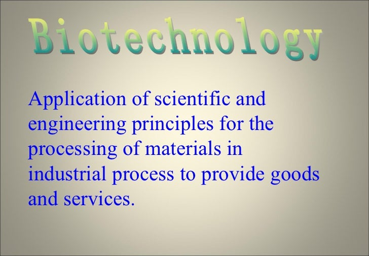 Biotechnology Application of scientific and engineering principles for the processing of materials in industrial process t...