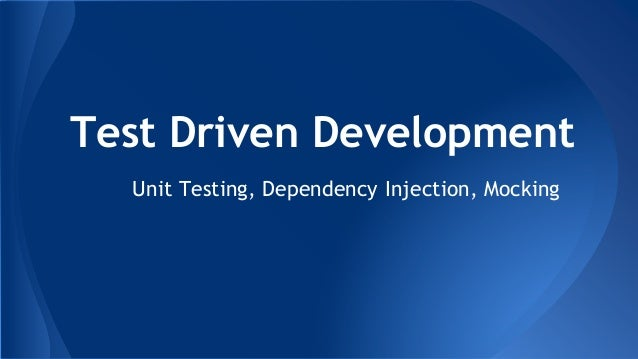 Test Driven Development Unit Testing, Dependency Injection, Mocking