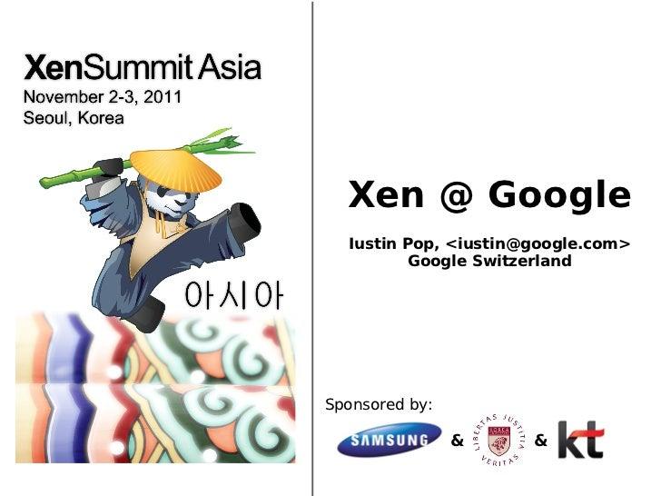 Xen @ Google  Iustin Pop, <iustin@google.com>          Google SwitzerlandSponsored by:                &     &