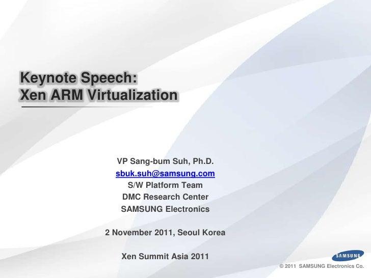 Keynote Speech:Xen ARM Virtualization             VP Sang-bum Suh, Ph.D.             sbuk.suh@samsung.com                S...
