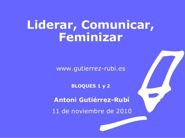 Liderar, Comunicar, Feminizar www.gutierrez-rubi.es BLOQUES 1 y 2 Antoni Gutiérrez-Rubí 11 de noviembre de 2010