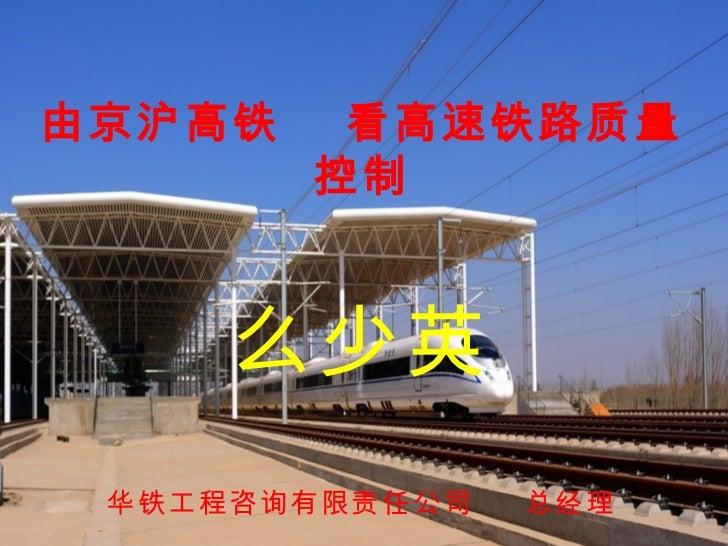 由京沪高铁     看高速铁路质量         控制     么少英 华铁工程咨询有限责任公司   总经理            华铁工程咨询有限责任公             司