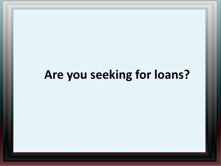Are you seeking for loans?