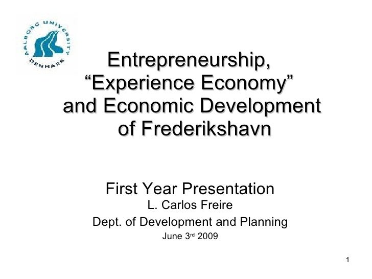 "Entrepreneurship,  ""Experience Economy""  and Economic Development  of Frederikshavn First Year Presentation L. Carlos Frei..."