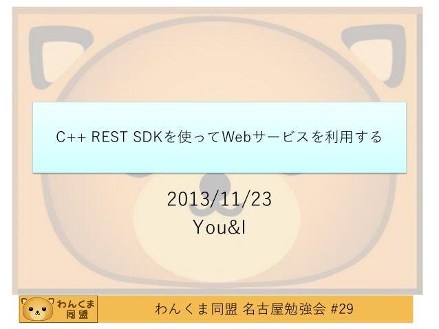 C++ REST SDKを使ってWebサービスを利用する  2013/11/23 You&I  わんくま同盟 名古屋勉強会 #29