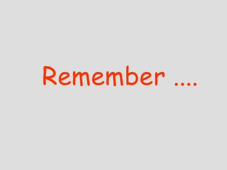 Remember ....