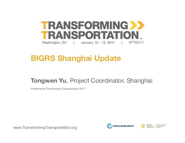 www.TransformingTransportation.org BIGRS Shanghai Update Tongwen Yu, Project Coordinator, Shanghai  Presented at Transform...