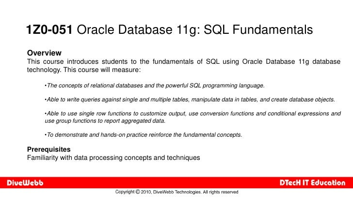 1Z0-051 Oracle Database 11g: SQL Fundamentals Overview This course introduces students to the fundamentals of SQL using Or...