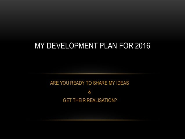 ARE YOU READY TO SHARE MY IDEAS & GET THEIR REALISATION? MY DEVELOPMENT PLAN FOR 2016