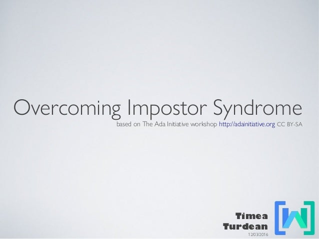 Overcoming Impostor Syndrome based on The Ada Initiative workshop http://adainitiative.org CC BY-SA Timea Turdean 12/03/20...