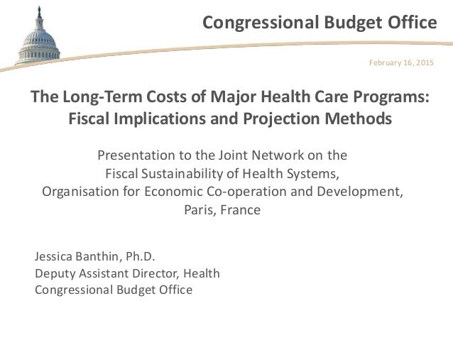 Congressional Budget Office The Long-Term Costs of Major Health Care Programs: Fiscal Implications and Projection Methods ...