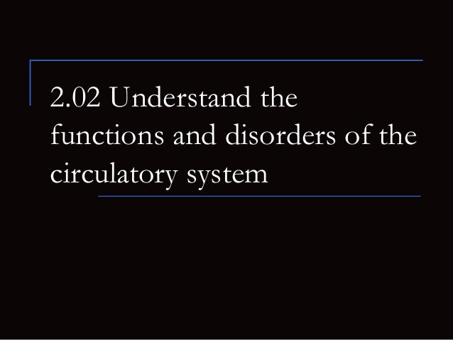 2.02 Understand thefunctions and disorders of thecirculatory system