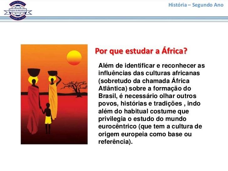 História – Segundo AnoPor que estudar a África?Além de identificar e reconhecer asinfluências das culturas africanas(sobre...