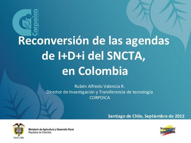 Reconversión de las agendas    de I+D+i del SNCTA,        en Colombia                    Rubén Alfredo Valencia R.     Dir...