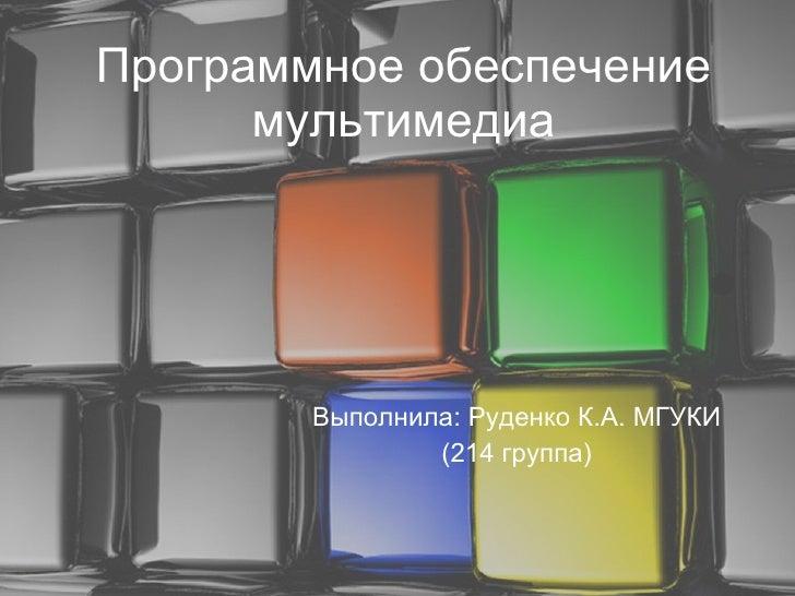 Программное обеспечение мультимедиа Выполнила: Руденко К.А. МГУКИ (214 группа)