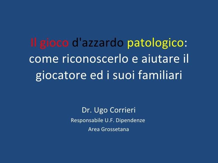 Il gioco  d'azzardo   patologico : come riconoscerlo e aiutare il giocatore ed i suoi familiari Dr. Ugo Corrieri Responsab...