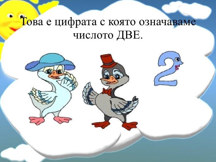 Това е цифрата с която означаваме числото ДВЕ.