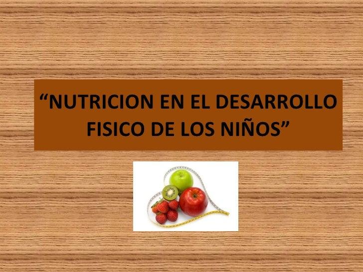 """"""" NUTRICION EN EL DESARROLLO FISICO DE LOS NIÑOS"""""""
