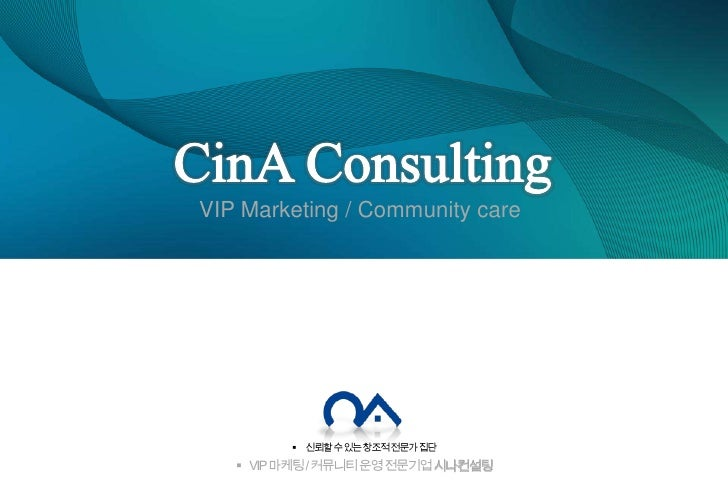 CinA Consulting<br />VIP Marketing / Community care<br />신뢰할 수 있는 창조적 전문가 집단<br />VIP 마케팅 / 커뮤니티 운영 전문기업 시나컨설팅<br />