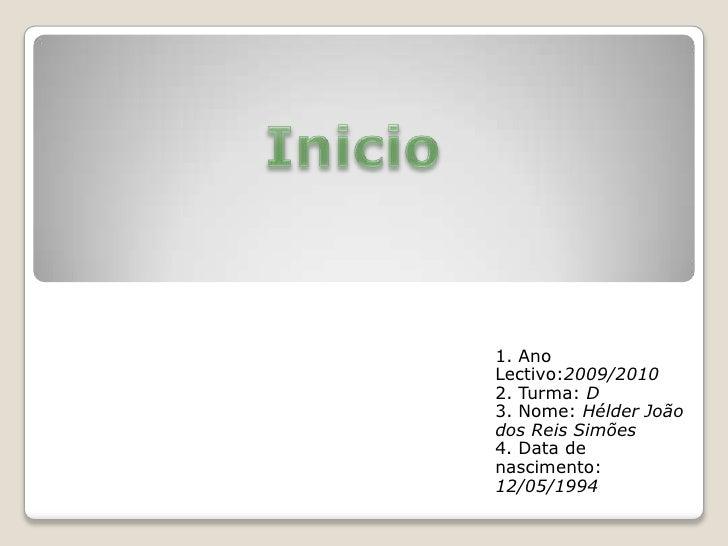Inicio<br />1. Ano Lectivo:2009/2010<br />2. Turma: D<br />3. Nome: Hélder João dos Reis Simões<br />4. Data de nascimento...