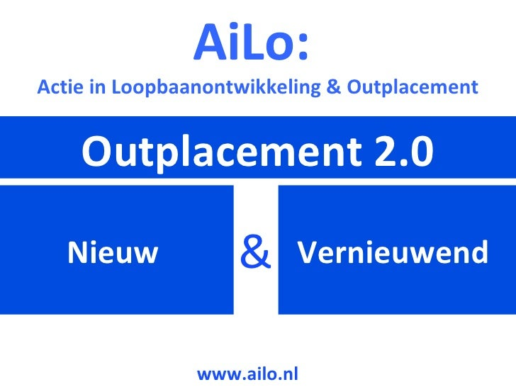 Nieuw  Outplacement 2.0 Vernieuwend  & AiLo:  Actie in Loopbaanontwikkeling & Outplacement www.ailo.nl