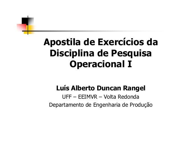 Apostila de Exercícios da Disciplina de Pesquisa Operacional I Luís Alberto Duncan Rangel UFF – EEIMVR – Volta Redonda Dep...