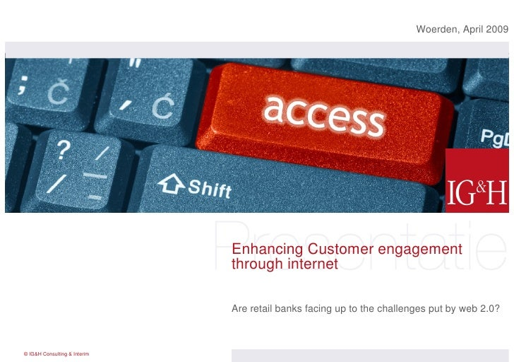 Enhancing Customer engagement through internet Are retail banks facing up to the challenges put by web 2.0? Woerden, April...