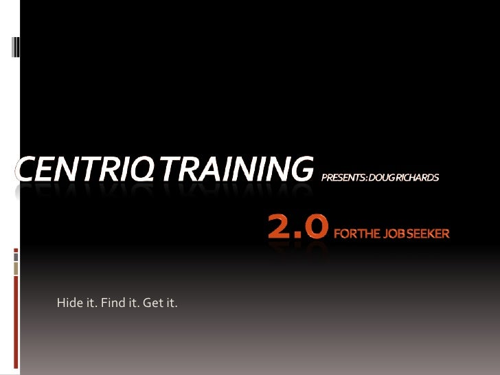 CENTRIQ Trainingpresents: Doug RIchards2.0for the  Job Seeker<br />Hide it. Find it. Get it.<br />