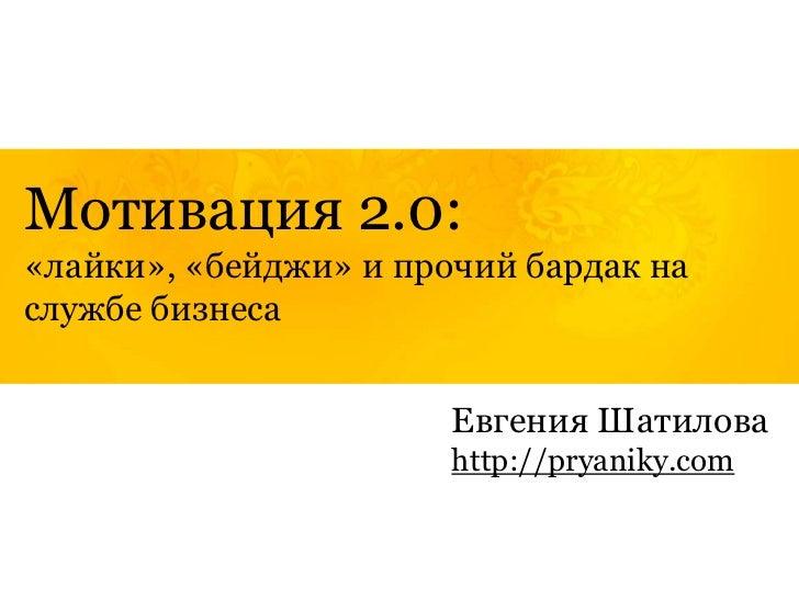 Мотивация 2.0:«лайки», «бейджи» и прочий бардак наслужбе бизнеса                       Евгения Шатилова                   ...