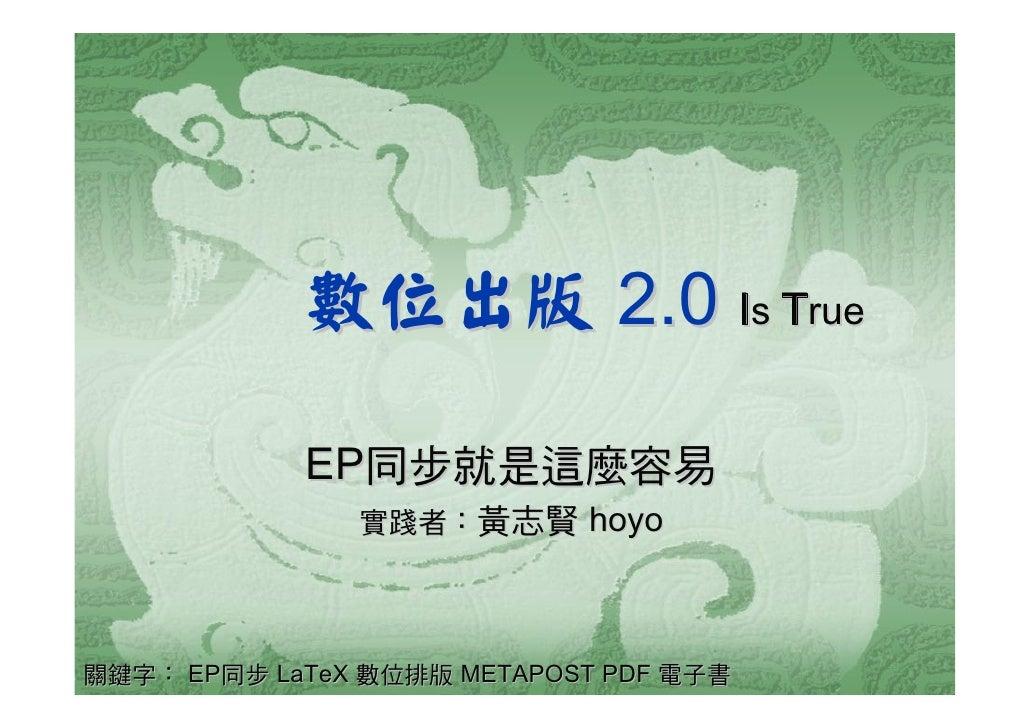數位出版 2.0 Is True              EP同步就是這麼容易                實踐者:黃志賢 hoyo     關鍵字: EP同步 LaTeX 數位排版 METAPOST PDF 電子書