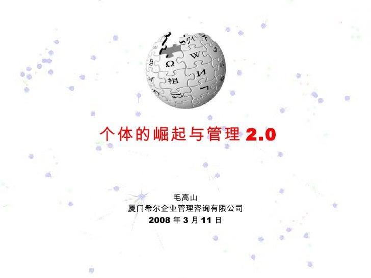 个体的崛起与管理 2.0 毛高山 厦门希尔企业管理咨询有限公司 2008 年 3 月 11 日