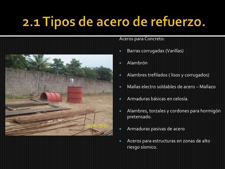 2.1 Tipos de acero de refuerzo.<br />Aceros para Concreto:<br />Barras corrugadas (Varillas)<br />Alambrón<br />Alambres t...