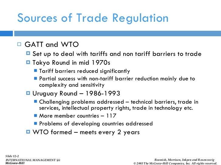 Sources of Trade Regulation <ul><li>GATT and WTO </li></ul><ul><ul><li>Set up to deal with tariffs and non tariff barriers...