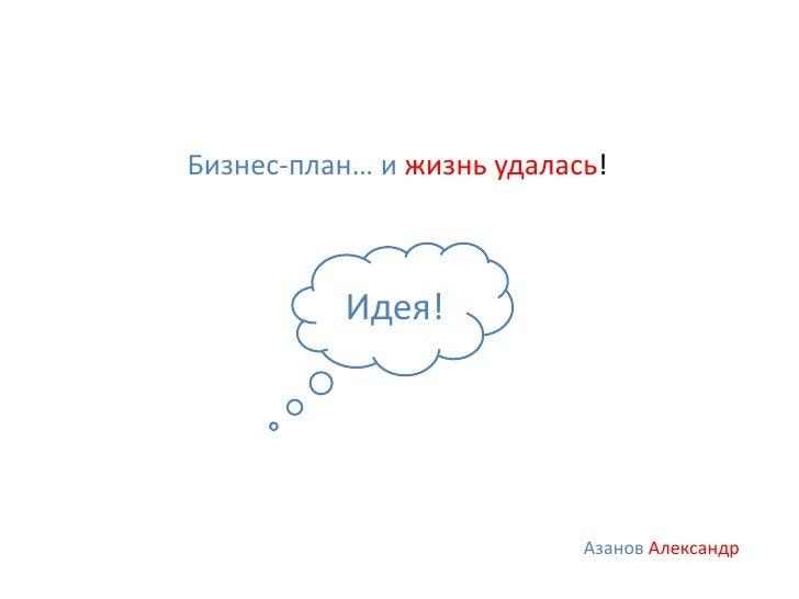 Бизнес-план… и жизнь удалась!          Идея!                           Азанов Александр