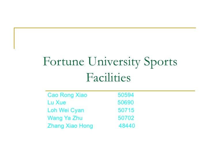 Fortune University Sports Facilities Cao Rong Xiao  50594 Lu Xue  50690 Loh Wei Cyan  50715 Wang Ya Zhu  50702 Zhang Xia...