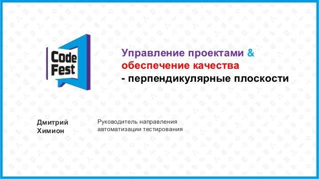 Управление проектами & обеспечение качества - перпендикулярные плоскости Дмитрий Химион Руководитель направления автоматиз...