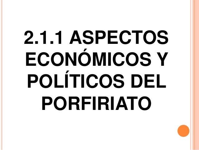 2.1.1 ASPECTOSECONÓMICOS YPOLÍTICOS DEL  PORFIRIATO
