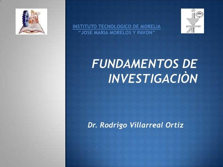 """INSTITUTO TECNOLOGICO DE MORELIA<br />""""JOSE MARIA MORELOS Y PAVON""""<br />FUNDAMENTOS DE INVESTIGACIÒN<br />Dr. Rodrigo Vill..."""