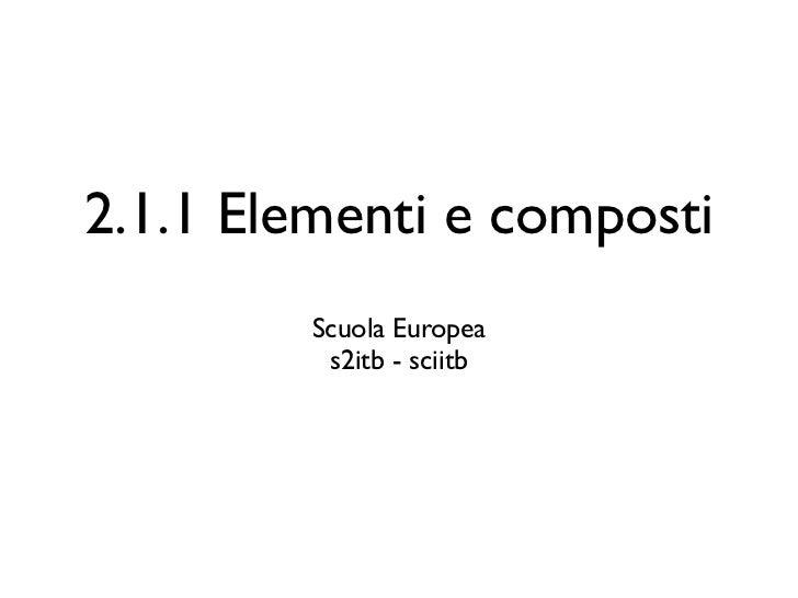 2.1.1 Elementi e composti         Scuola Europea          s2itb - sciitb