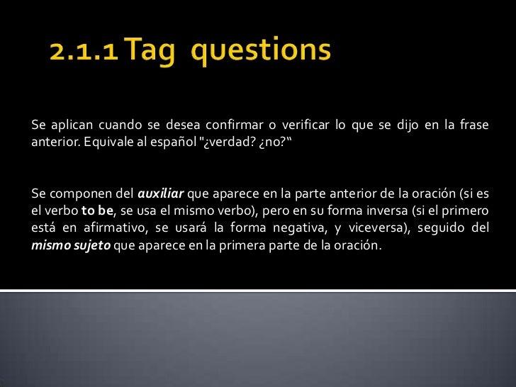 2.1.1 Tagquestions<br />Se aplican cuando se desea confirmar o verificar lo que se dijo en la frase anterior. Equivale al ...