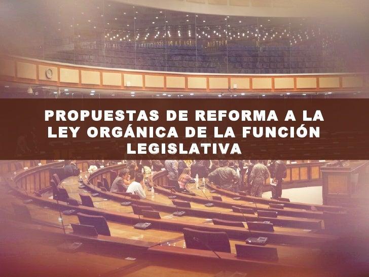 PROPUESTAS DE REFORMA A LALEY ORGÁNICA DE LA FUNCIÓN       LEGISLATIVA
