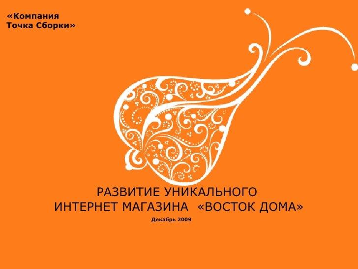РАЗВИТИЕ УНИКАЛЬНОГО  ИНТЕРНЕТ МАГАЗИНА  «ВОСТОК ДОМА» «Компания Точка Сборки» Декабрь 2009