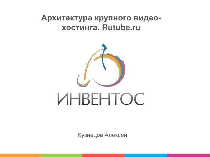 Архитектура крупного видео-хостинга. Rutube.ru<br />Кузнецов Алексей<br />