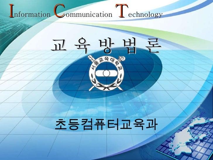 교 육 방 법 론 초등컴퓨터교육과 I nformation  C ommunication  T echnology