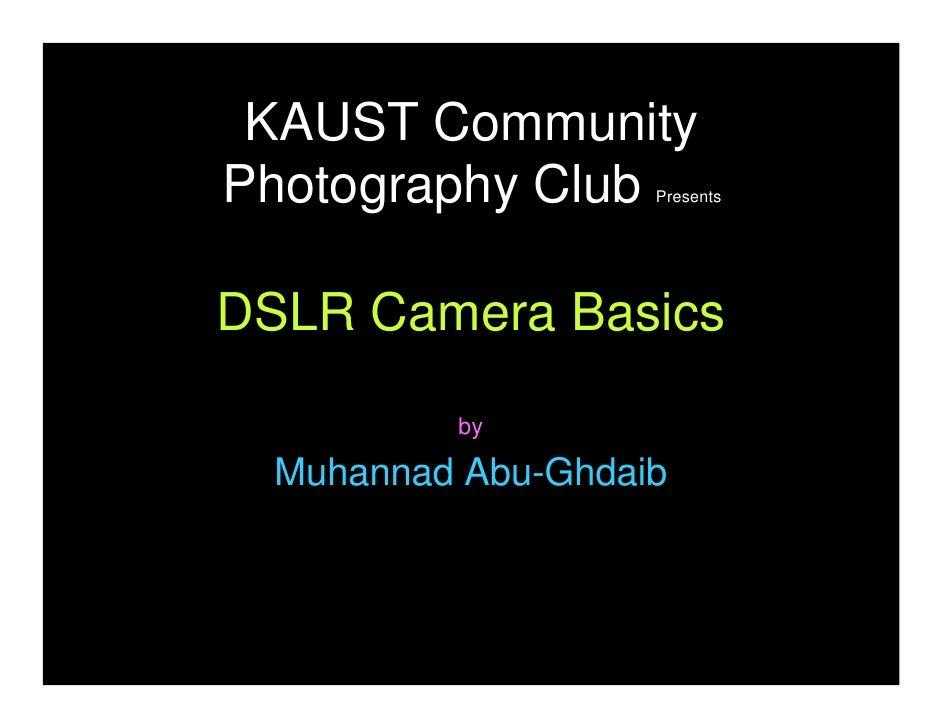 KAUST Community Photography Club    Presents     DSLR Camera Basics           by    Muhannad Abu-Ghdaib