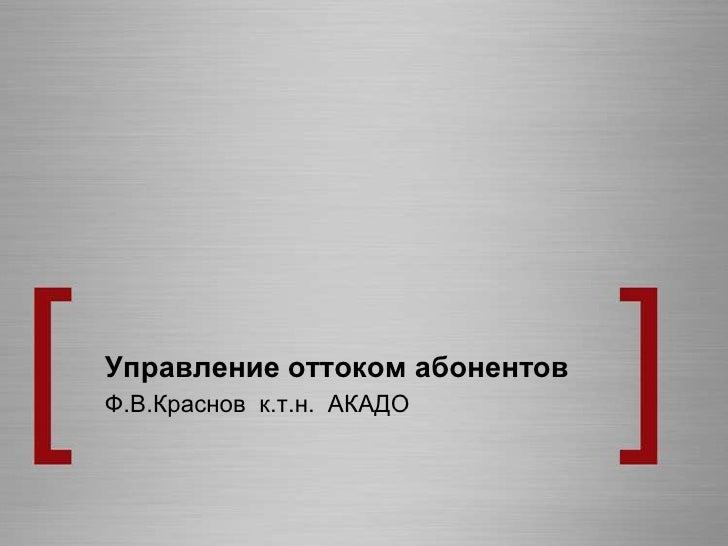 Управление оттоком абонентов<br />Ф.В.Краснов  к.т.н.  АКАДО<br />