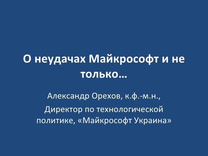О неудачах Майкрософт и не только… Александр Орехов, к.ф.-м.н., Директор по технологической политике, «Майкрософт Украина»