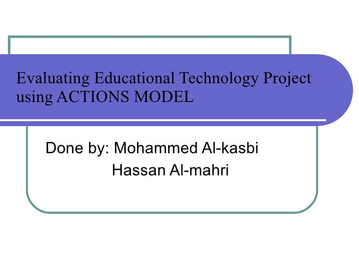 Evaluating Educational Technology Project using ACTIONS MODEL Done by: Mohammed Al-kasbi Hassan Al-mahri